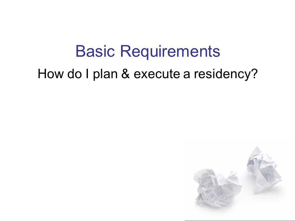 Basic Requirements How do I plan & execute a residency
