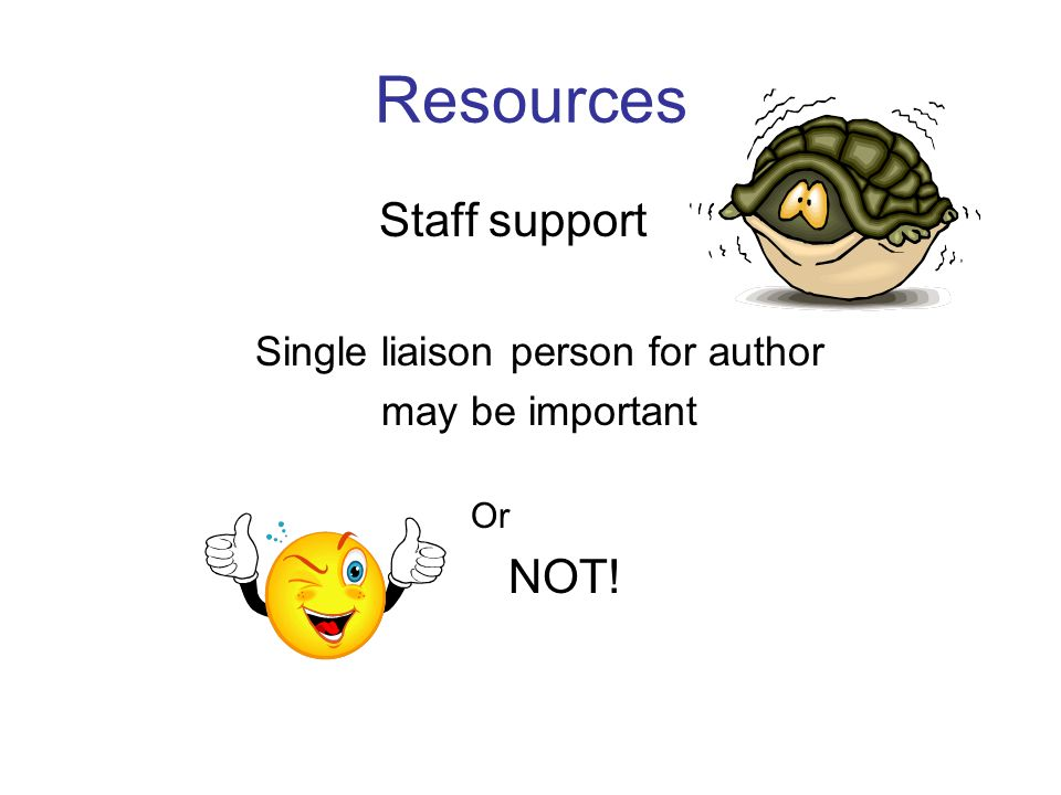 Resources Staff support Single liaison person for author may be important Or NOT!