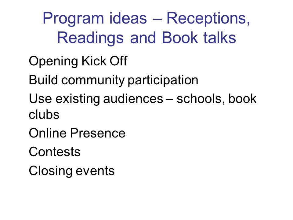 Program ideas – Receptions, Readings and Book talks Opening Kick Off Build community participation Use existing audiences – schools, book clubs Online Presence Contests Closing events
