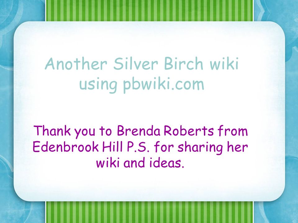 Another Silver Birch wiki using pbwiki.com Thank you to Brenda Roberts from Edenbrook Hill P.S.