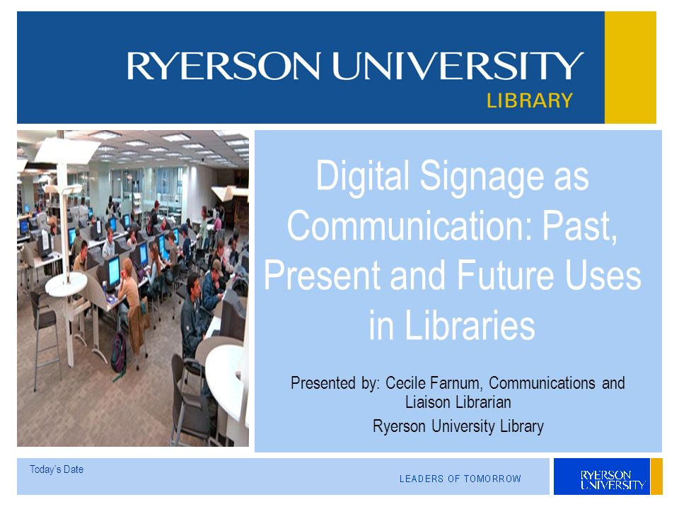 Todays Date Presented by: Cecile Farnum, Communications and Liaison Librarian Ryerson University Library Digital Signage as Communication: Past, Present and Future Uses in Libraries