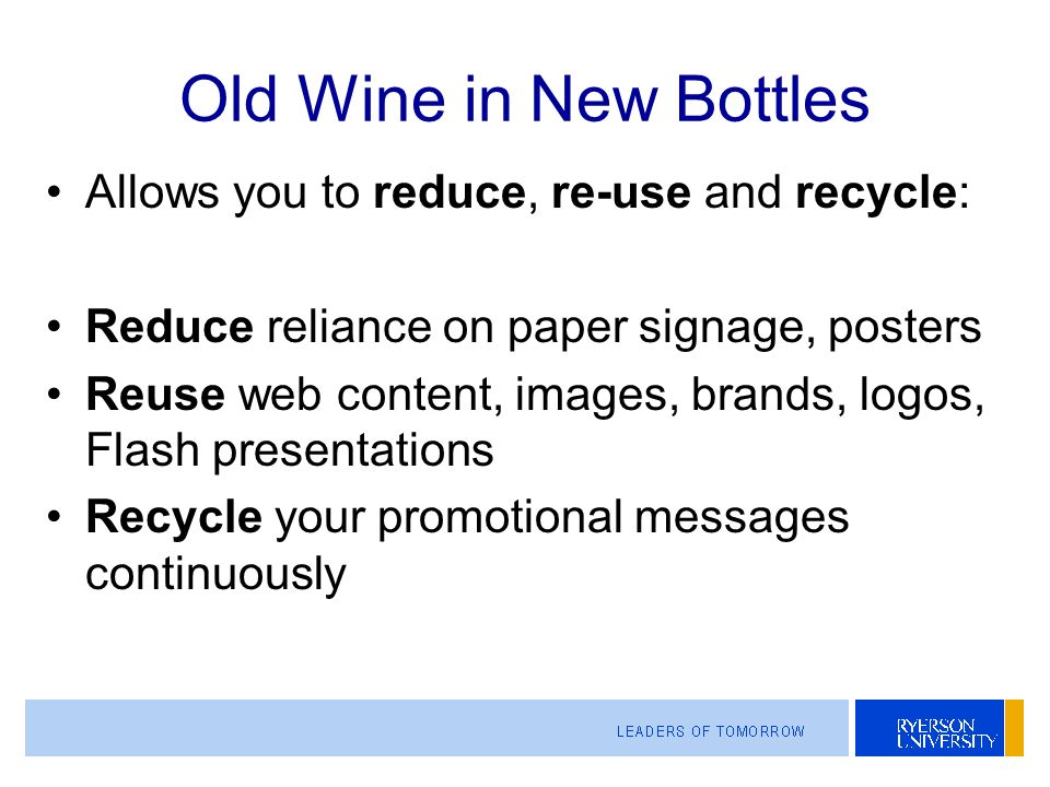 Old Wine in New Bottles Allows you to reduce, re-use and recycle: Reduce reliance on paper signage, posters Reuse web content, images, brands, logos, Flash presentations Recycle your promotional messages continuously