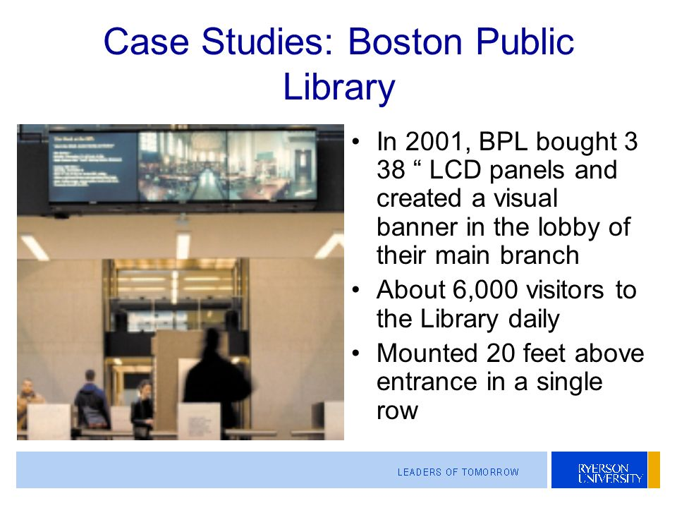 Case Studies: Boston Public Library In 2001, BPL bought 3 38 LCD panels and created a visual banner in the lobby of their main branch About 6,000 visitors to the Library daily Mounted 20 feet above entrance in a single row