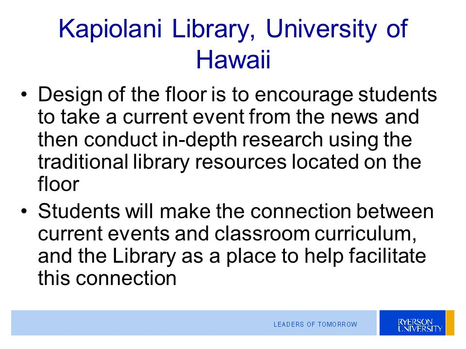 Kapiolani Library, University of Hawaii Design of the floor is to encourage students to take a current event from the news and then conduct in-depth research using the traditional library resources located on the floor Students will make the connection between current events and classroom curriculum, and the Library as a place to help facilitate this connection