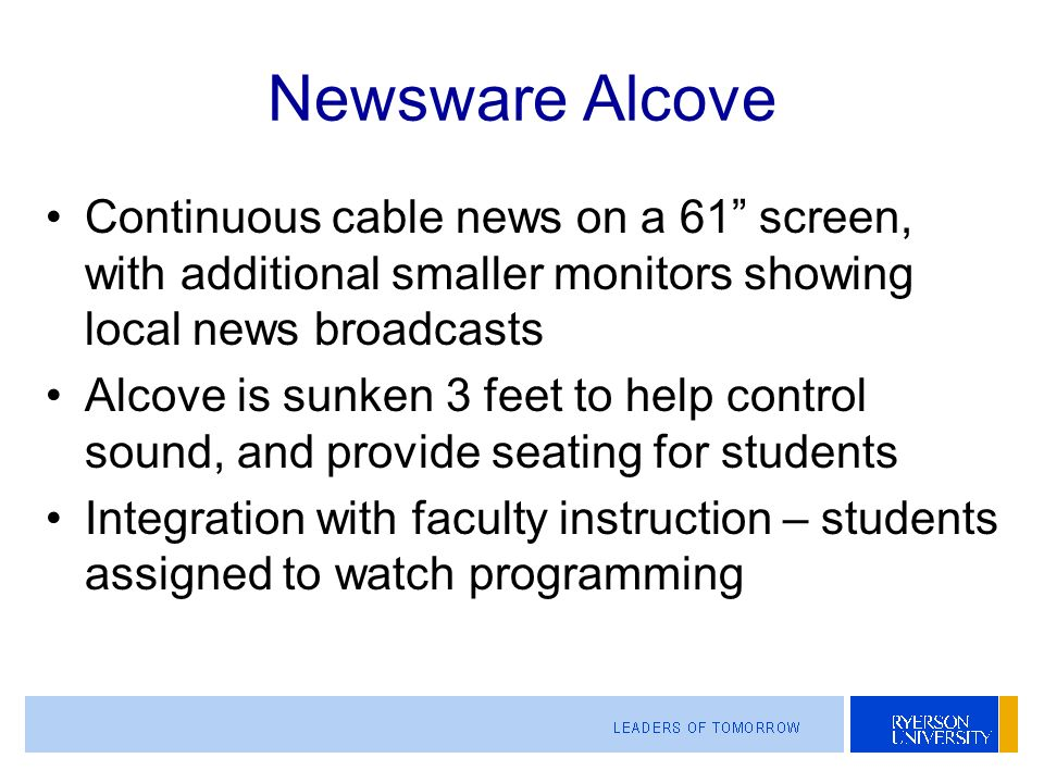 Newsware Alcove Continuous cable news on a 61 screen, with additional smaller monitors showing local news broadcasts Alcove is sunken 3 feet to help control sound, and provide seating for students Integration with faculty instruction – students assigned to watch programming