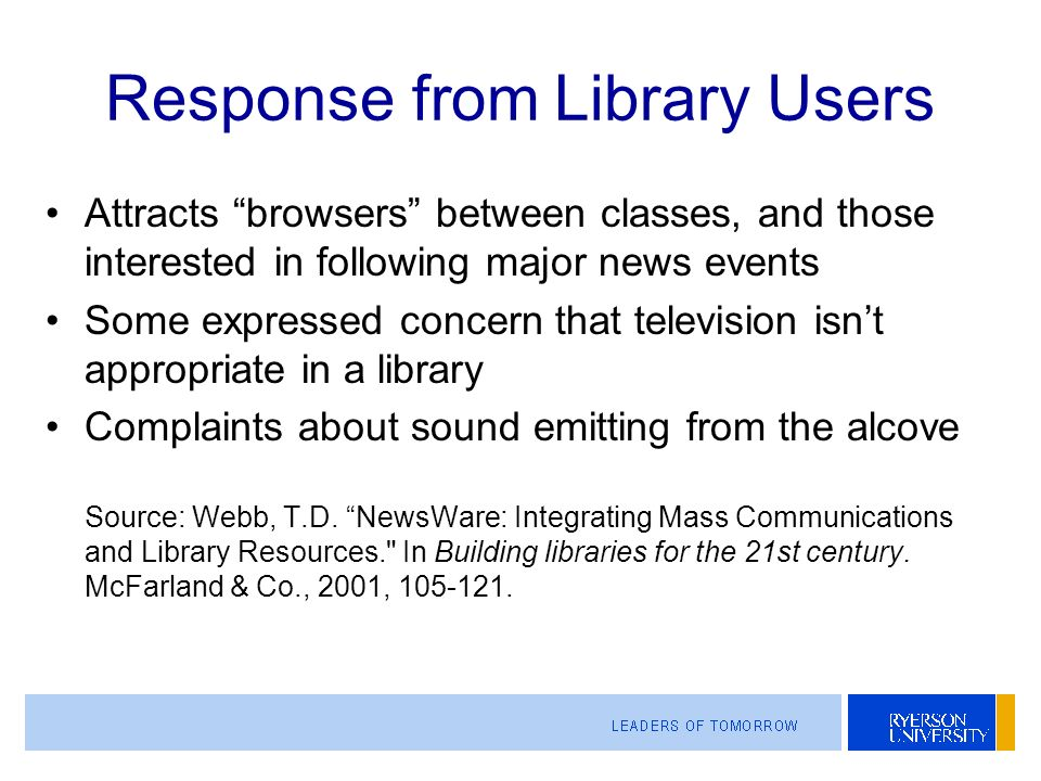 Response from Library Users Attracts browsers between classes, and those interested in following major news events Some expressed concern that television isnt appropriate in a library Complaints about sound emitting from the alcove Source: Webb, T.D.