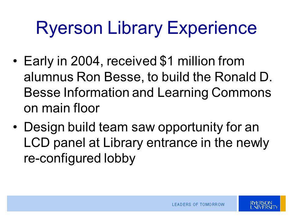 Ryerson Library Experience Early in 2004, received $1 million from alumnus Ron Besse, to build the Ronald D.