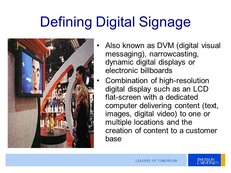 Defining Digital Signage Also known as DVM (digital visual messaging), narrowcasting, dynamic digital displays or electronic billboards Combination of high-resolution digital display such as an LCD flat-screen with a dedicated computer delivering content (text, images, digital video) to one or multiple locations and the creation of content to a customer base