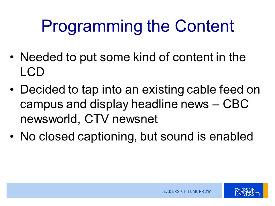 Programming the Content Needed to put some kind of content in the LCD Decided to tap into an existing cable feed on campus and display headline news – CBC newsworld, CTV newsnet No closed captioning, but sound is enabled