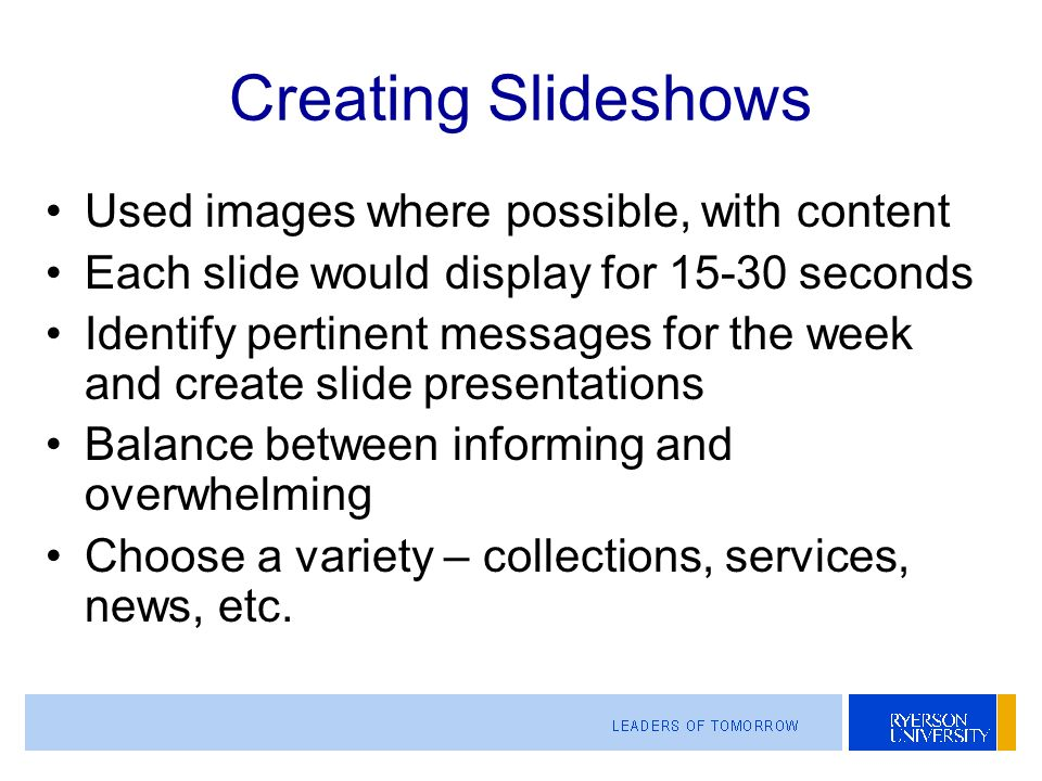 Creating Slideshows Used images where possible, with content Each slide would display for 15-30 seconds Identify pertinent messages for the week and create slide presentations Balance between informing and overwhelming Choose a variety – collections, services, news, etc.