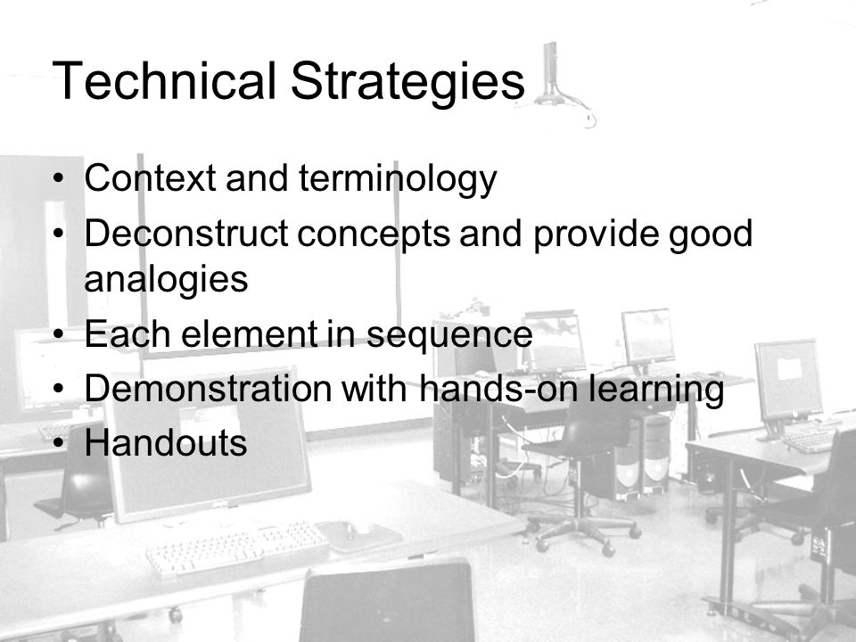 Technical Strategies Context and terminology Deconstruct concepts and provide good analogies Each element in sequence Demonstration with hands-on learning Handouts