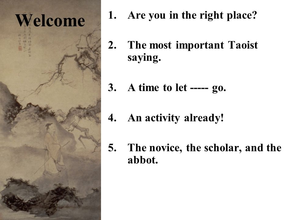 1.Are you in the right place. 2.The most important Taoist saying.