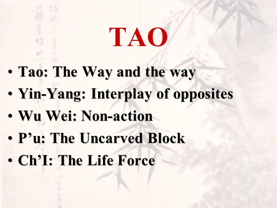 TAO Tao: The Way and the wayTao: The Way and the way Yin-Yang: Interplay of oppositesYin-Yang: Interplay of opposites Wu Wei: Non-actionWu Wei: Non-action Pu: The Uncarved BlockPu: The Uncarved Block ChI: The Life ForceChI: The Life Force