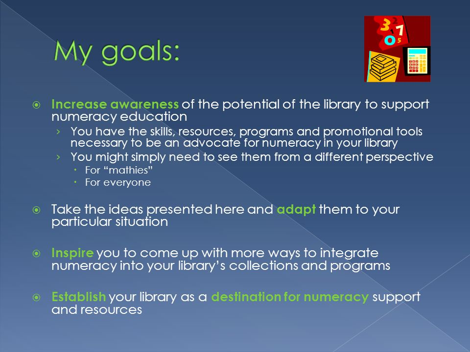 Increase awareness of the potential of the library to support numeracy education You have the skills, resources, programs and promotional tools necess