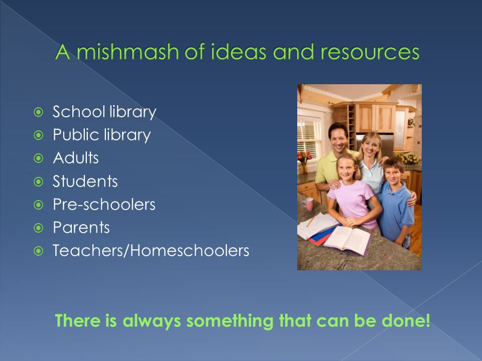 School library Public library Adults Students Pre-schoolers Parents Teachers/Homeschoolers There is always something that can be done!