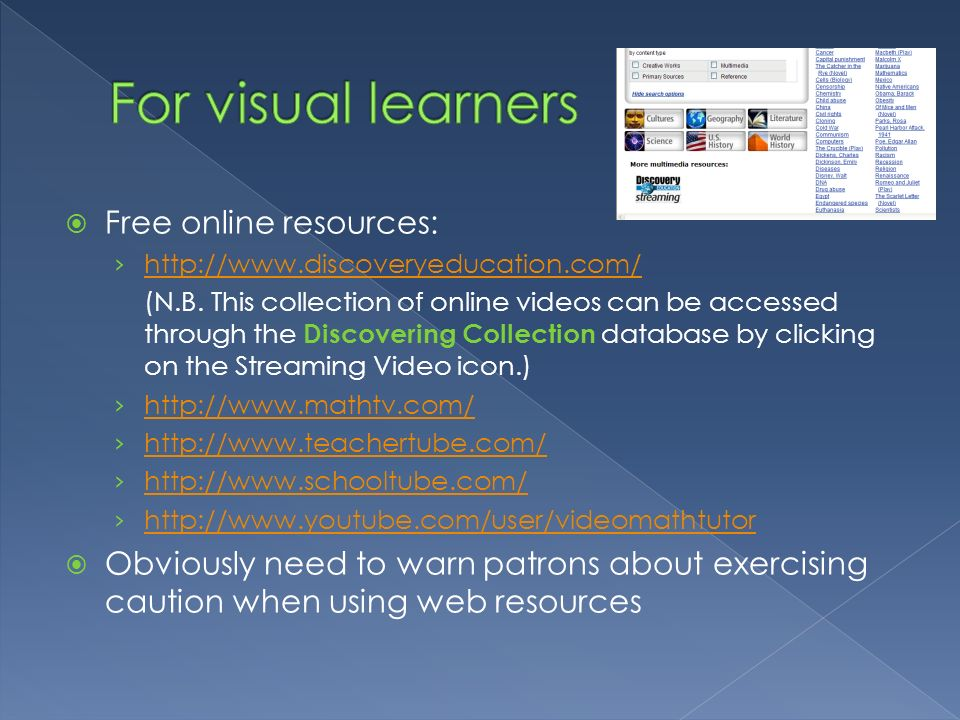 Free online resources: http://www.discoveryeducation.com/ (N.B. This collection of online videos can be accessed through the Discovering Collection da