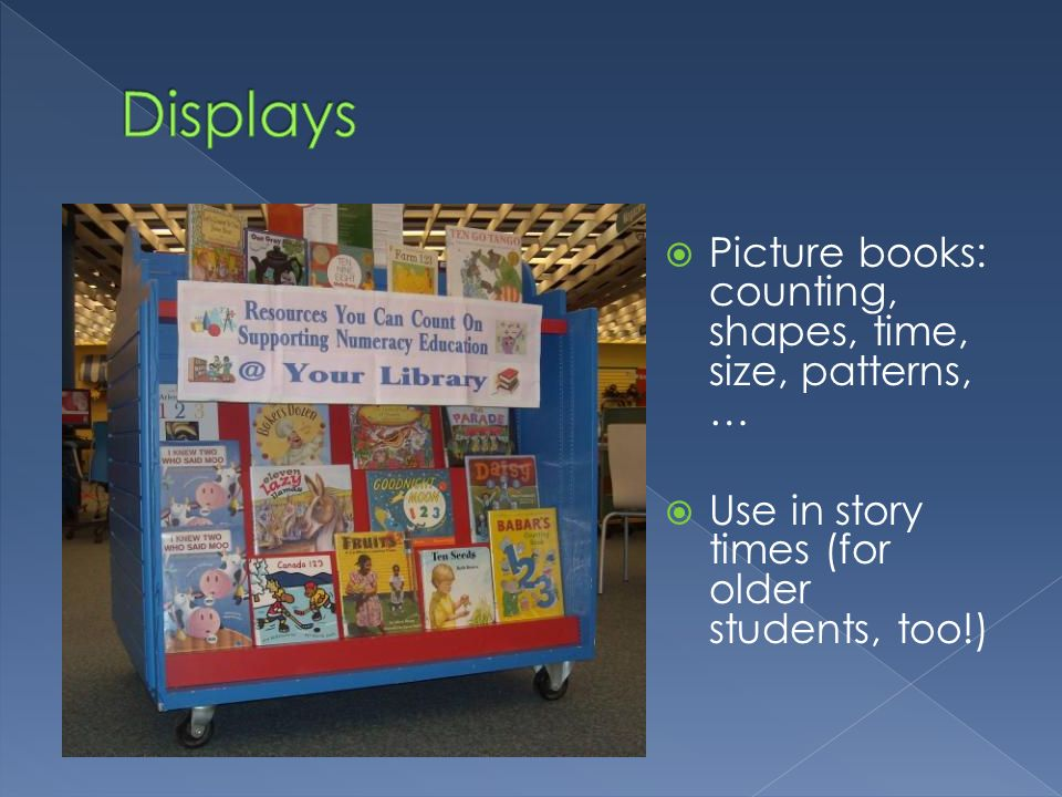 Picture books: counting, shapes, time, size, patterns, … Use in story times (for older students, too!)
