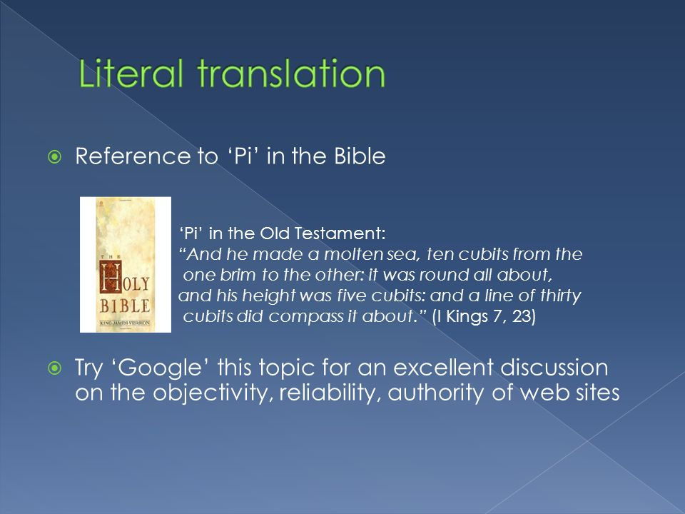 Reference to Pi in the Bible Try Google this topic for an excellent discussion on the objectivity, reliability, authority of web sites Pi in the Old T