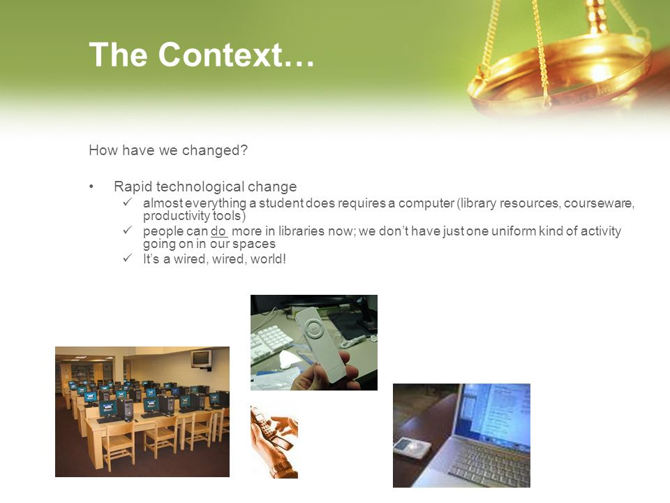 The Context… How have we changed? Rapid technological change almost everything a student does requires a computer (library resources, courseware, prod