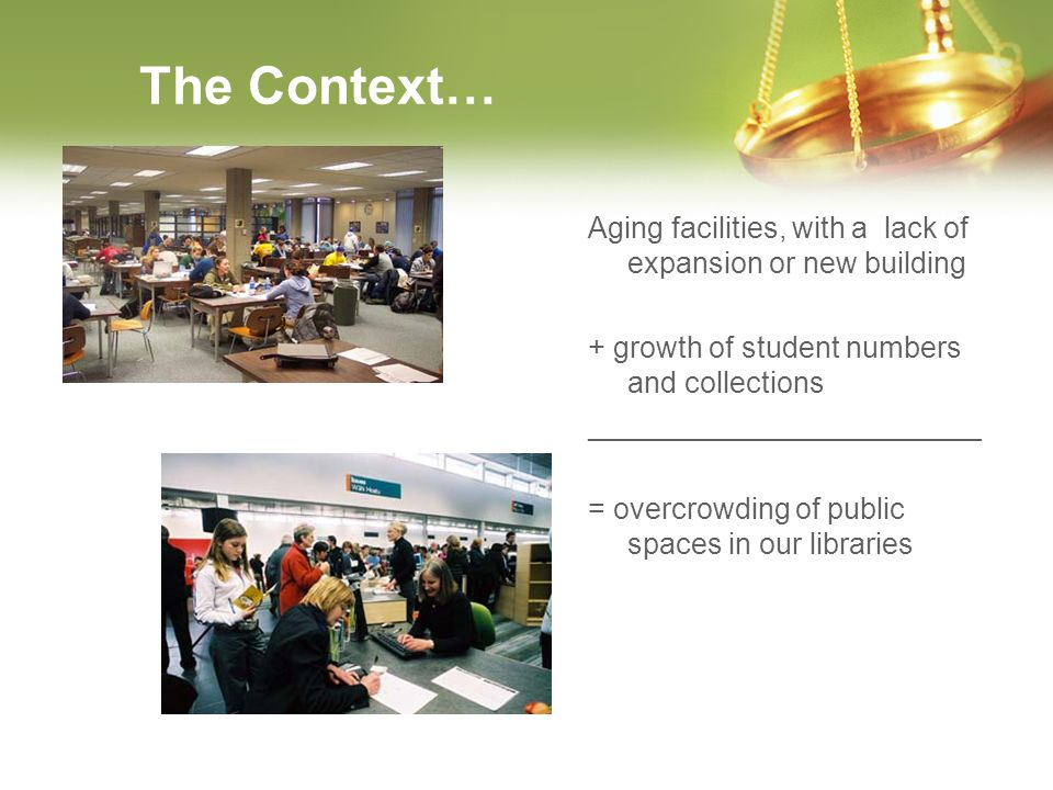 The Context… Aging facilities, with a lack of expansion or new building + growth of student numbers and collections ________________________ = overcro
