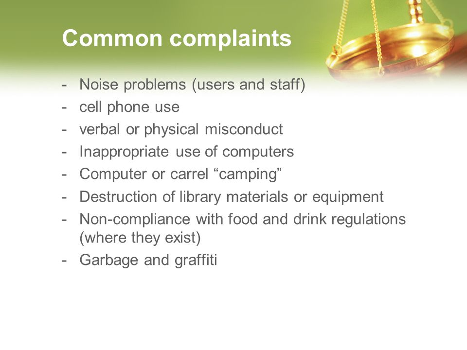 Common complaints -Noise problems (users and staff) -cell phone use -verbal or physical misconduct -Inappropriate use of computers -Computer or carrel