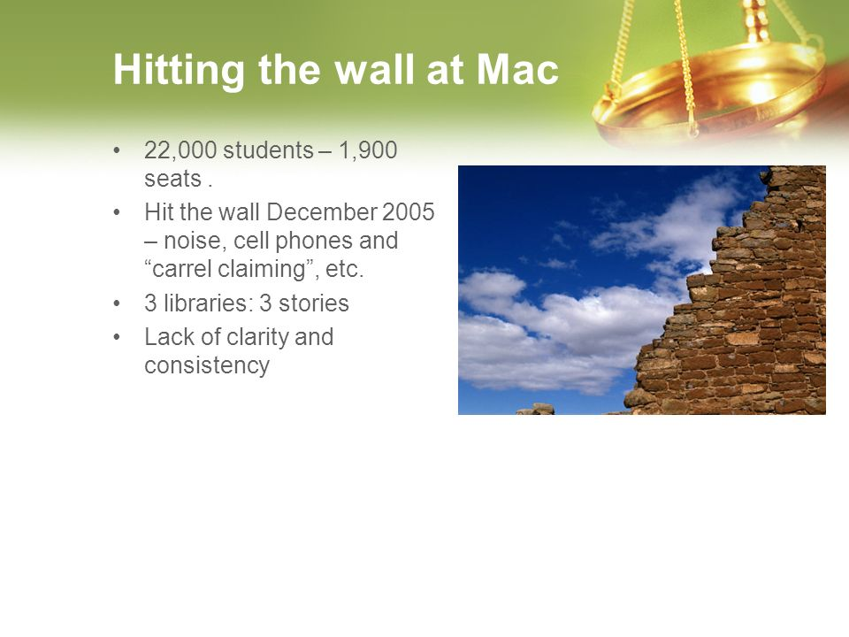 Hitting the wall at Mac 22,000 students – 1,900 seats. Hit the wall December 2005 – noise, cell phones and carrel claiming, etc. 3 libraries: 3 storie