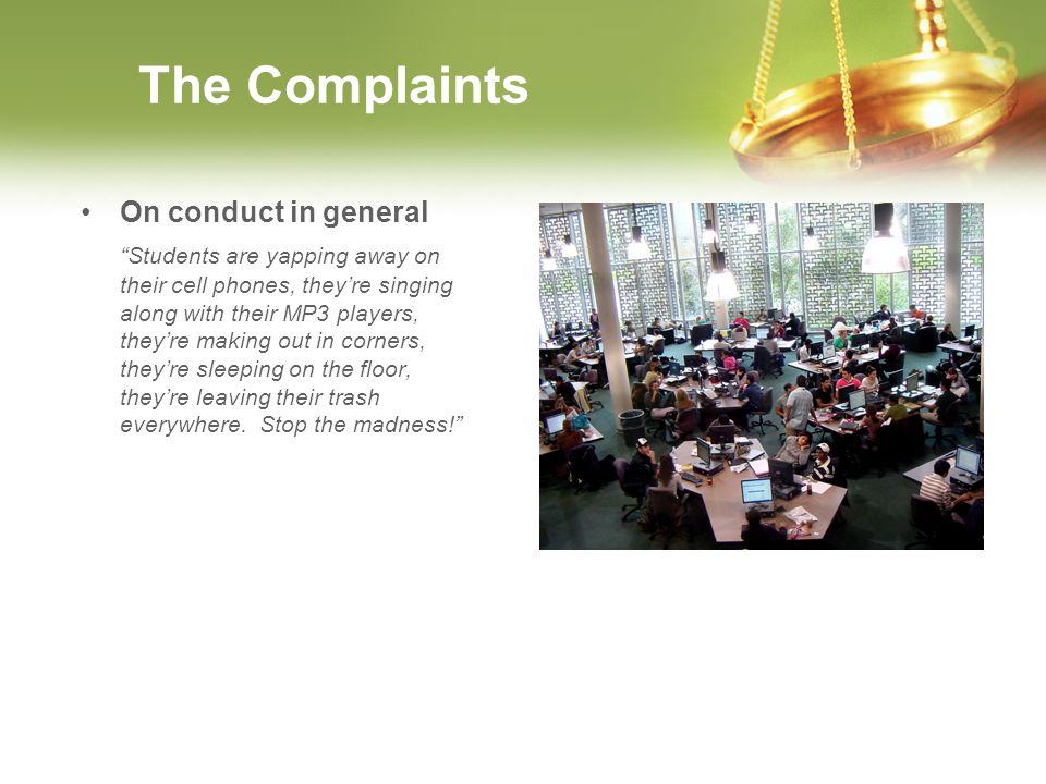 The Complaints On conduct in general Students are yapping away on their cell phones, theyre singing along with their MP3 players, theyre making out in corners, theyre sleeping on the floor, theyre leaving their trash everywhere.