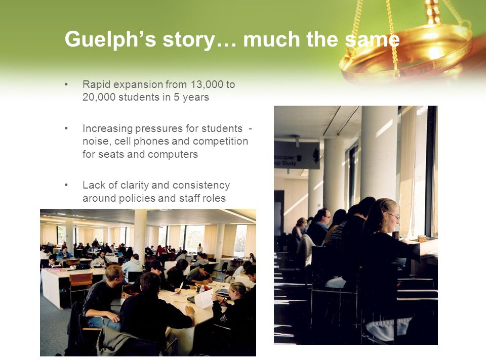 Guelphs story… much the same Rapid expansion from 13,000 to 20,000 students in 5 years Increasing pressures for students - noise, cell phones and comp