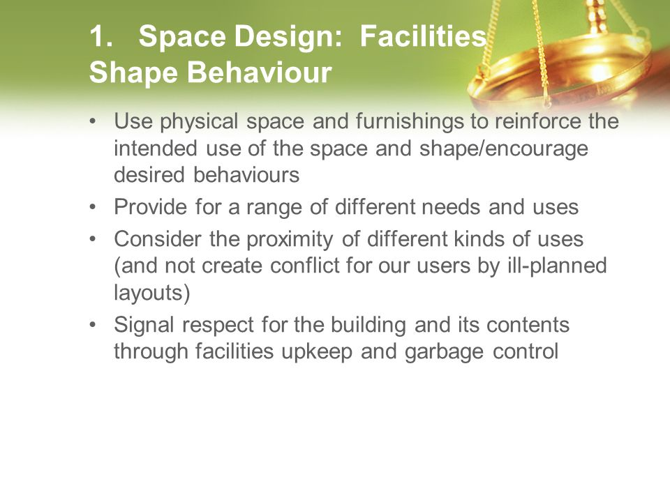 1. Space Design: Facilities Shape Behaviour Use physical space and furnishings to reinforce the intended use of the space and shape/encourage desired