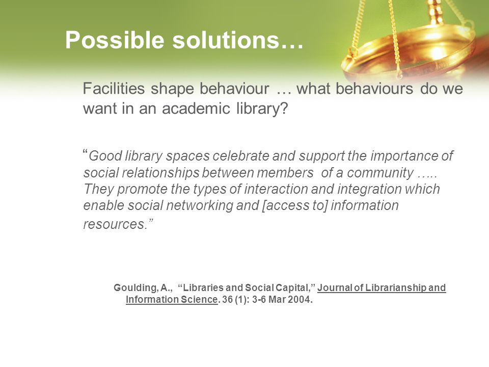 Possible solutions… Facilities shape behaviour … what behaviours do we want in an academic library? Good library spaces celebrate and support the impo