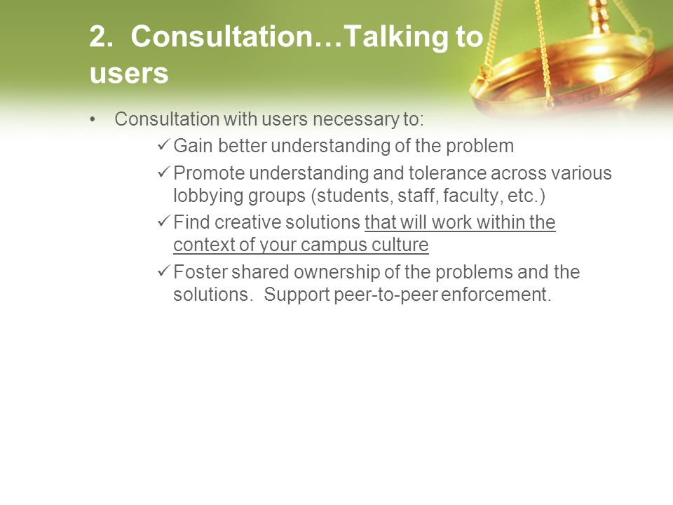 2. Consultation…Talking to users Consultation with users necessary to: Gain better understanding of the problem Promote understanding and tolerance ac
