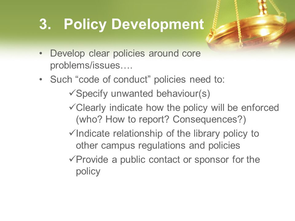 3. Policy Development Develop clear policies around core problems/issues…. Such code of conduct policies need to: Specify unwanted behaviour(s) Clearl