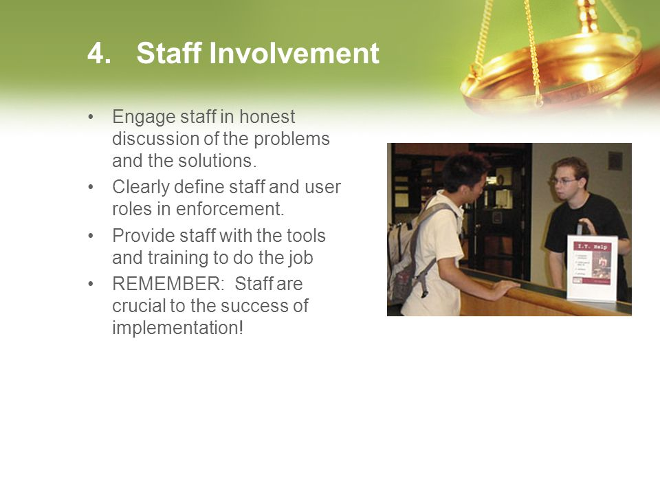 4. Staff Involvement Engage staff in honest discussion of the problems and the solutions. Clearly define staff and user roles in enforcement. Provide