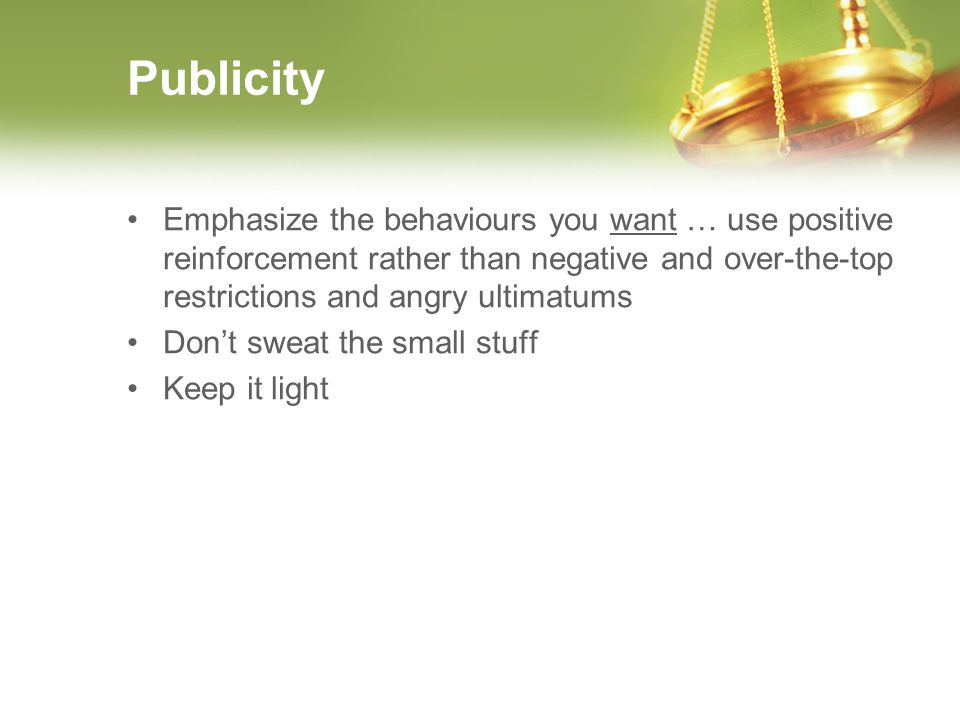 Publicity Emphasize the behaviours you want … use positive reinforcement rather than negative and over-the-top restrictions and angry ultimatums Dont sweat the small stuff Keep it light