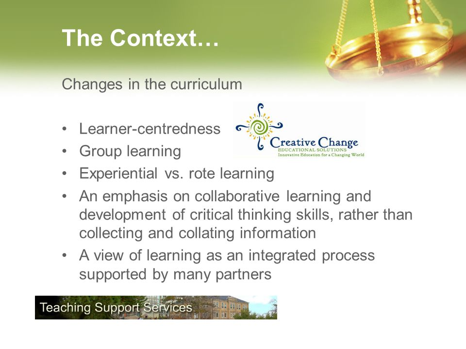 The Context… Changes in the curriculum Learner-centredness Group learning Experiential vs.