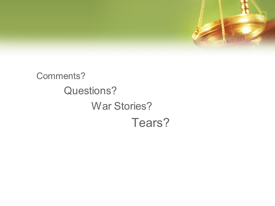 Comments? Questions? War Stories? Tears?