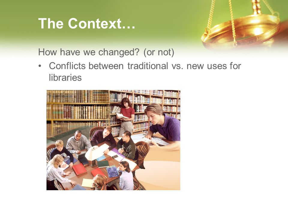 The Context… How have we changed? (or not) Conflicts between traditional vs. new uses for libraries
