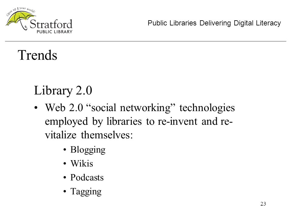 23 Trends Library 2.0 Web 2.0 social networking technologies employed by libraries to re-invent and re- vitalize themselves: Blogging Wikis Podcasts Tagging Public Libraries Delivering Digital Literacy