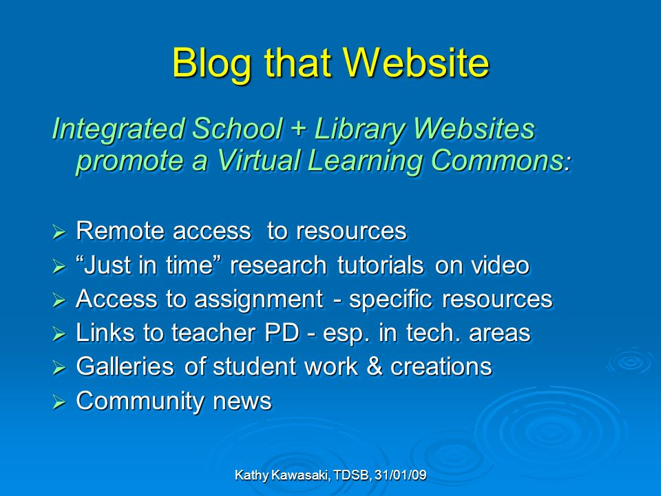 Kathy Kawasaki, TDSB, 31/01/09 Blog that Website Integrated School + Library Websites promote a Virtual Learning Commons : Remote access to resources