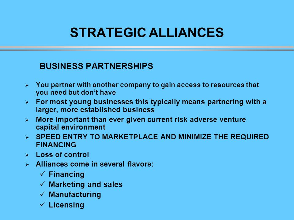 STRATEGIC ALLIANCES BUSINESS PARTNERSHIPS You partner with another company to gain access to resources that you need but dont have For most young businesses this typically means partnering with a larger, more established business More important than ever given current risk adverse venture capital environment SPEED ENTRY TO MARKETPLACE AND MINIMIZE THE REQUIRED FINANCING Loss of control Alliances come in several flavors: Financing Marketing and sales Manufacturing Licensing