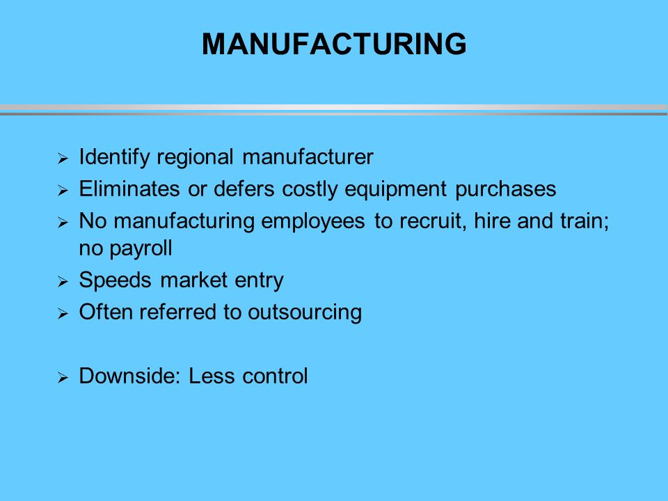 MANUFACTURING Identify regional manufacturer Eliminates or defers costly equipment purchases No manufacturing employees to recruit, hire and train; no payroll Speeds market entry Often referred to outsourcing Downside: Less control
