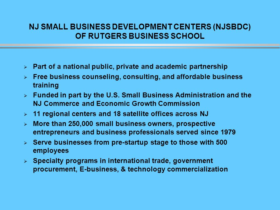 NJ SMALL BUSINESS DEVELOPMENT CENTERS (NJSBDC) OF RUTGERS BUSINESS SCHOOL Part of a national public, private and academic partnership Free business counseling, consulting, and affordable business training Funded in part by the U.S.