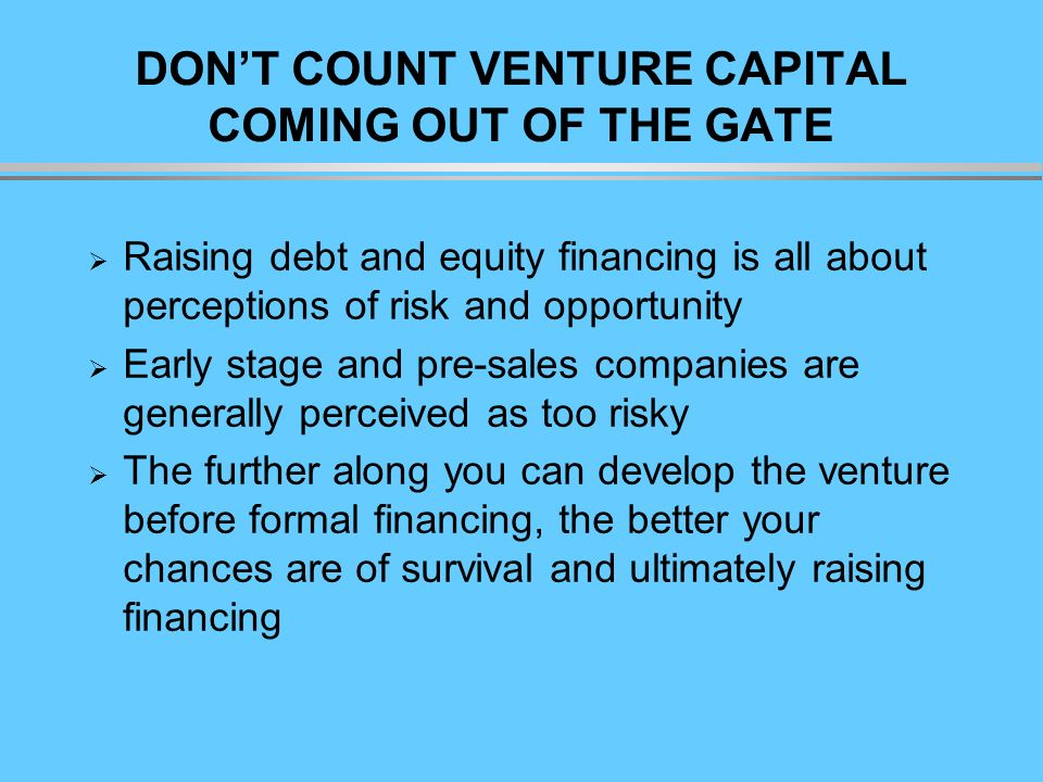 DONT COUNT VENTURE CAPITAL COMING OUT OF THE GATE Raising debt and equity financing is all about perceptions of risk and opportunity Early stage and pre-sales companies are generally perceived as too risky The further along you can develop the venture before formal financing, the better your chances are of survival and ultimately raising financing