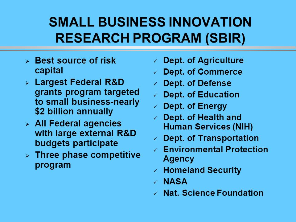 SMALL BUSINESS INNOVATION RESEARCH PROGRAM (SBIR) Best source of risk capital Largest Federal R&D grants program targeted to small business-nearly $2 billion annually All Federal agencies with large external R&D budgets participate Three phase competitive program Dept.