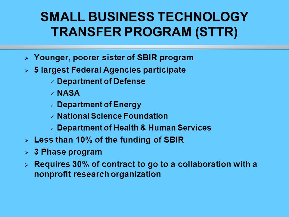 SMALL BUSINESS TECHNOLOGY TRANSFER PROGRAM (STTR) Younger, poorer sister of SBIR program 5 largest Federal Agencies participate Department of Defense NASA Department of Energy National Science Foundation Department of Health & Human Services Less than 10% of the funding of SBIR 3 Phase program Requires 30% of contract to go to a collaboration with a nonprofit research organization