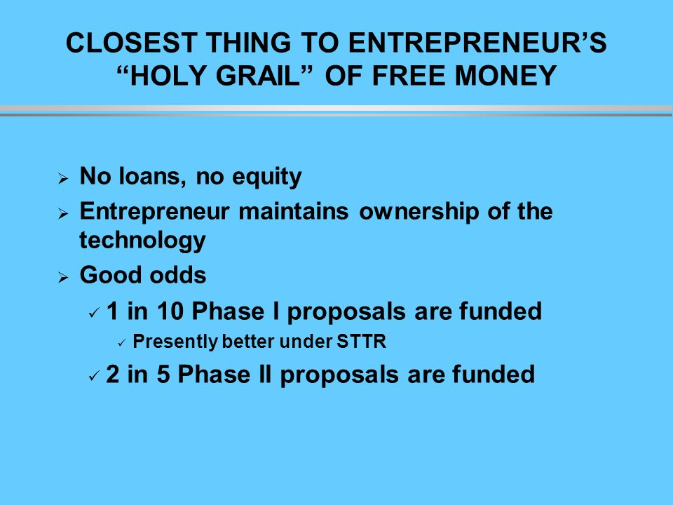 CLOSEST THING TO ENTREPRENEURS HOLY GRAIL OF FREE MONEY No loans, no equity Entrepreneur maintains ownership of the technology Good odds 1 in 10 Phase I proposals are funded Presently better under STTR 2 in 5 Phase II proposals are funded