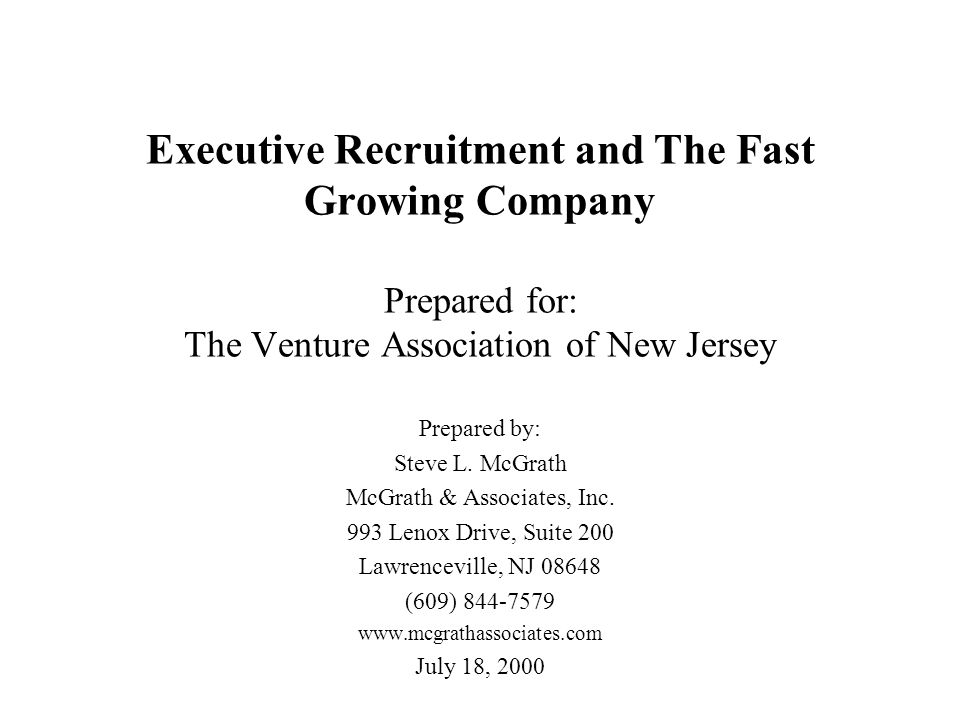 Executive Recruitment and The Fast Growing Company Prepared for: The Venture Association of New Jersey Prepared by: Steve L. McGrath McGrath & Associa
