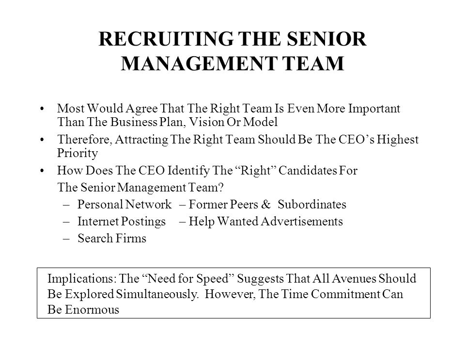RECRUITING THE SENIOR MANAGEMENT TEAM Most Would Agree That The Right Team Is Even More Important Than The Business Plan, Vision Or Model Therefore, A