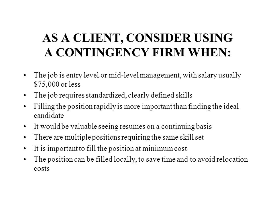 AS A CLIENT, CONSIDER USING A CONTINGENCY FIRM WHEN: The job is entry level or mid-level management, with salary usually $75,000 or less The job requi