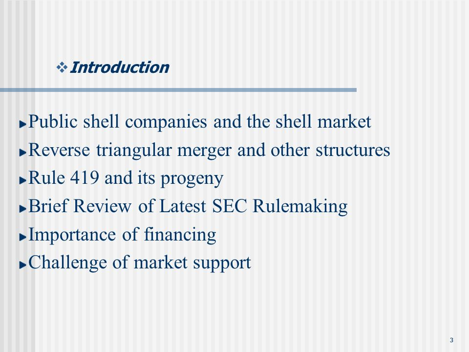 33 Introduction Public shell companies and the shell market Reverse triangular merger and other structures Rule 419 and its progeny Brief Review of Latest SEC Rulemaking Importance of financing Challenge of market support
